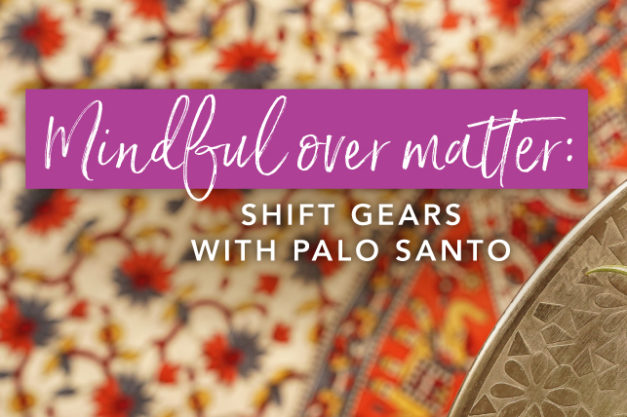Mindful over matter: Shift gears with Palo Santo